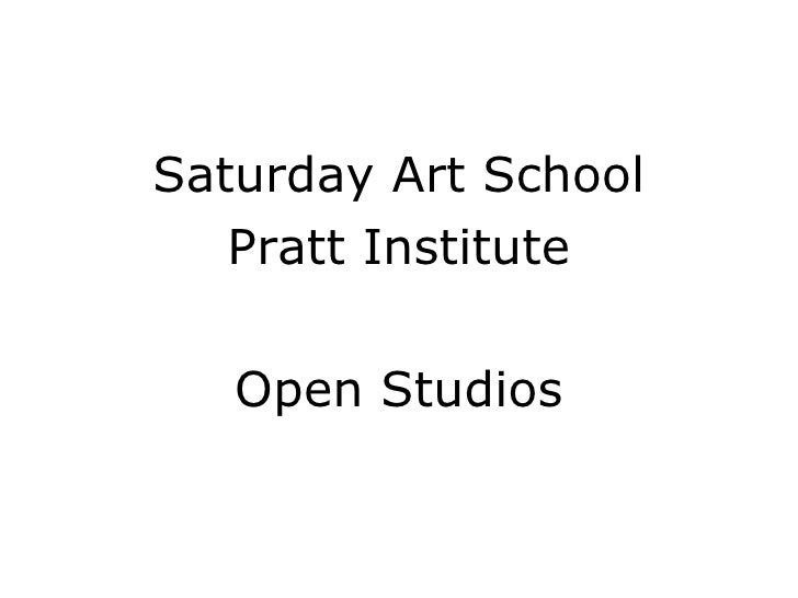 <ul><li>Saturday Art School </li></ul><ul><li>Pratt Institute </li></ul><ul><li>Open Studios </li></ul>