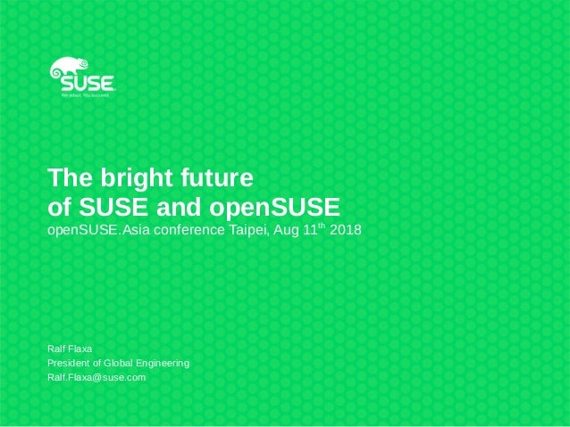 The bright future of SUSE and openSUSE openSUSE.Asia conference Taipei, Aug 11th 2018 Ralf Flaxa President of Global Engin...