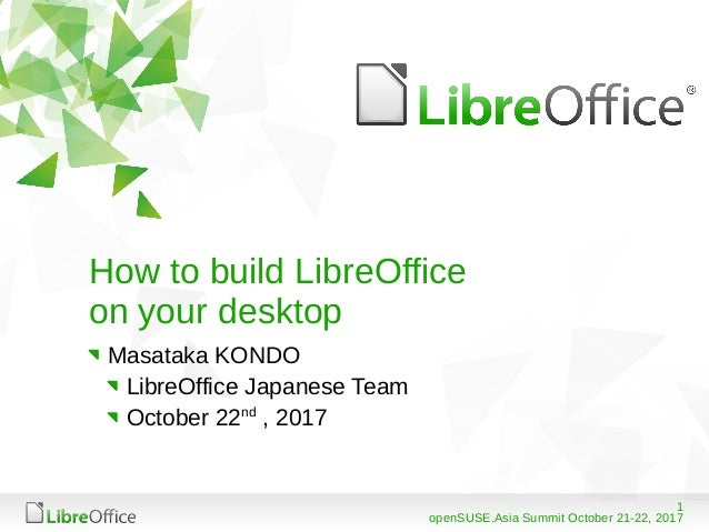 1 openSUSE.Asia Summit October 21-22, 2017 How to build LibreOffice on your desktop Masataka KONDO LibreOffice Japanese Te...