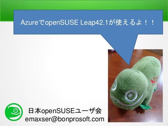 日本openSUSEユーザ会 emaxser@bonprosoft.com AzureでopenSUSE Leap42.1が使えるよ!!