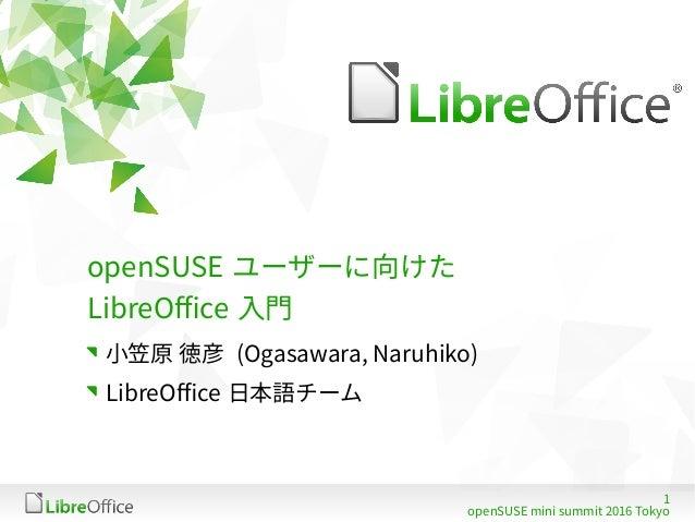 1 openSUSE mini summit 2016 Tokyo openSUSE ユーザーに向けた LibreOffice 入門 小笠原 徳彦 (Ogasawara, Naruhiko) LibreOffice 日本語チーム