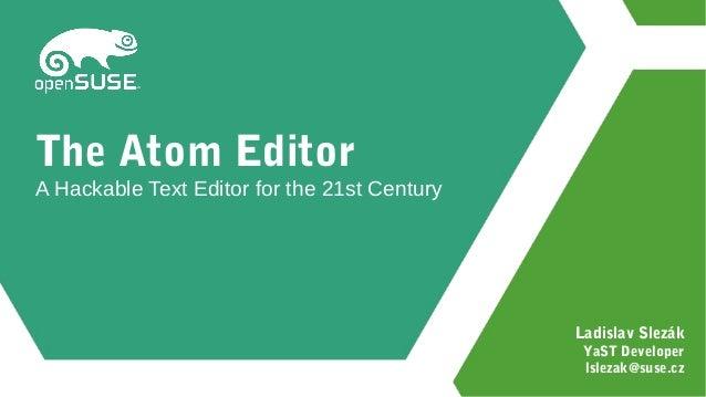 Ladislav Slezák YaST Developer lslezak@suse.cz The Atom Editor A Hackable Text Editor for the 21st Century