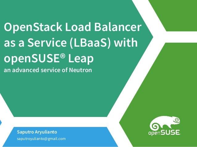 OpenStack Load Balancer as a Service (LBaaS) with openSUSE® Leap an advanced service of Neutron Saputro Aryulianto saputro...