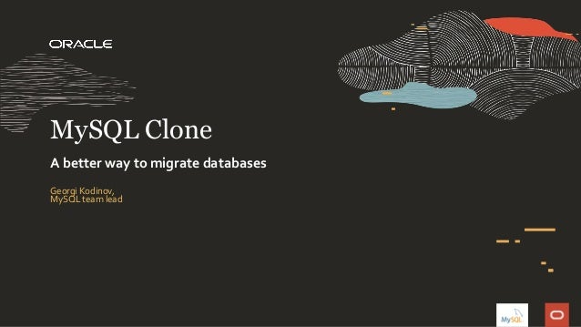 Georgi Kodinov, MySQL team lead MySQL Clone A better way to migrate databases