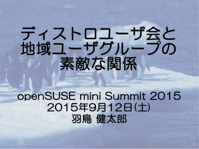 ディストロユーザ会と 地域ユーザグループの 素敵な関係 openSUSE mini Summit 2015 2015年9月12日(土) 羽鳥 健太郎