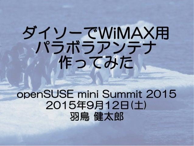 ダイソーでWiMAX用 パラボラアンテナ 作ってみた openSUSE mini Summit 2015 2015年9月12日(土) 羽鳥 健太郎