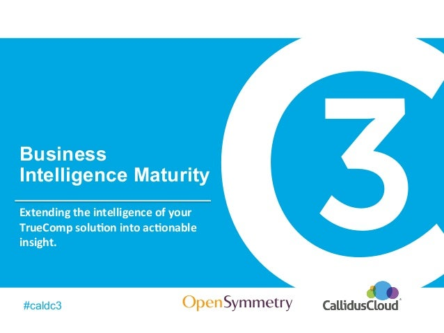 BusinessIntelligence Maturity#caldc3Extending the intelligence of your TrueComp solu7on into ac7onable i...