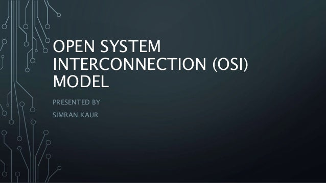 OPEN SYSTEM INTERCONNECTION (OSI) MODEL PRESENTED BY SIMRAN KAUR