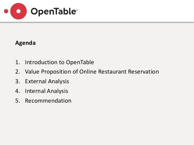 Agenda 1. Introduction to OpenTable 2. Value Proposition of Online Restaurant Reservation 3. External Analysis 4. Internal...