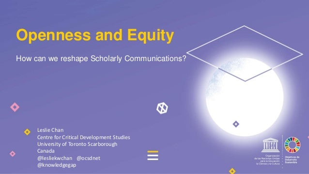 How can we reshape Scholarly Communications? Openness and Equity Leslie Chan Centre for Critical Development Studies Unive...