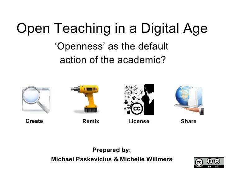 Open Teaching in a Digital Age ' Openness' as the default  action of the academic? Create License Remix Share Prepared by:...