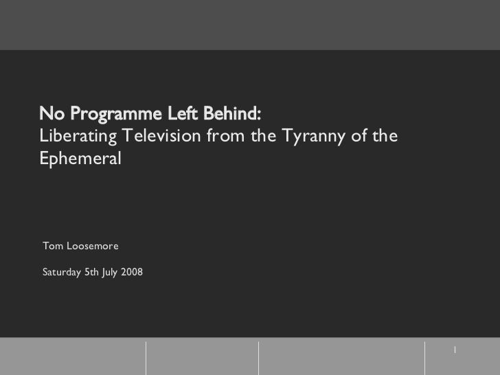 No Programme Left Behind: Liberating Television from the Tyranny of the Ephemeral   Tom Loosemore Saturday 5th July 2008