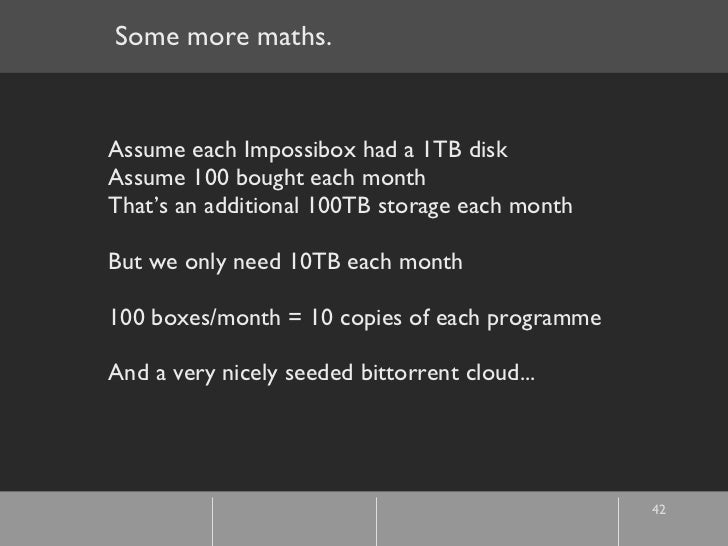 Some more maths. Assume each Impossibox had a 1TB disk Assume 100 bought each month That's an additional 100TB storage eac...