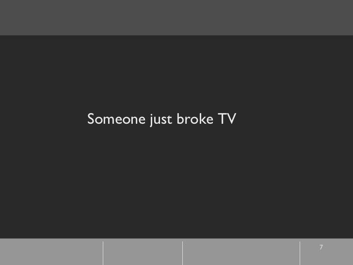 Someone just broke TV