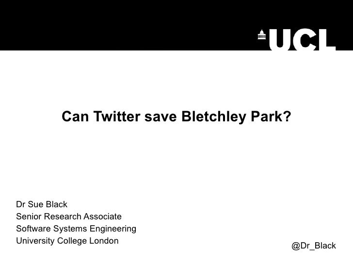 Can Twitter save Bletchley Park? Dr Sue Black Senior Research Associate Software Systems Engineering University College Lo...
