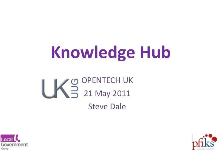 Knowledge Hub OPENTECH UK 21 May 2011 Steve Dale http://www.local.gov.uk/knowledgehub