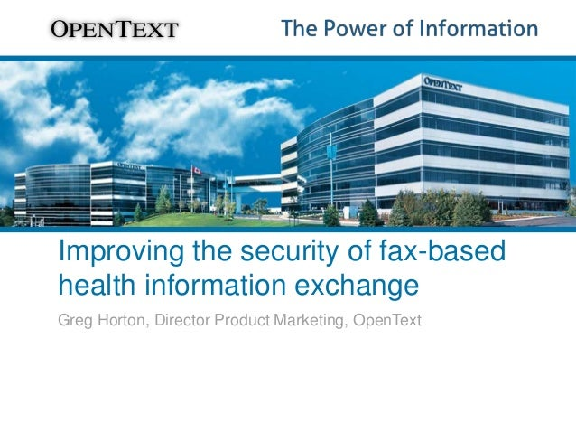 Improving the security of fax-based health information exchange Greg Horton, Director Product Marketing, OpenText