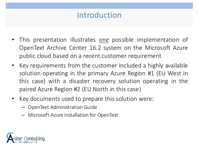 • This presentation illustrates one possible implementation of OpenText Archive Center 16.2 system on the Microsoft Azure ...