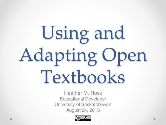 Using and Adapting Open Textbooks Heather M. Ross Educational Developer University of Saskatchewan August 24, 2016