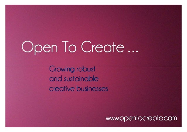 Open To Create . . .    Growing robust    and sustainable    creative businesses                      www.opentocreate.com