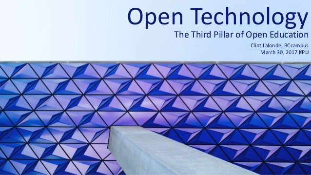 Open Technology The Third Pillar of Open Education Clint Lalonde, BCcampus March 30, 2017 KPU