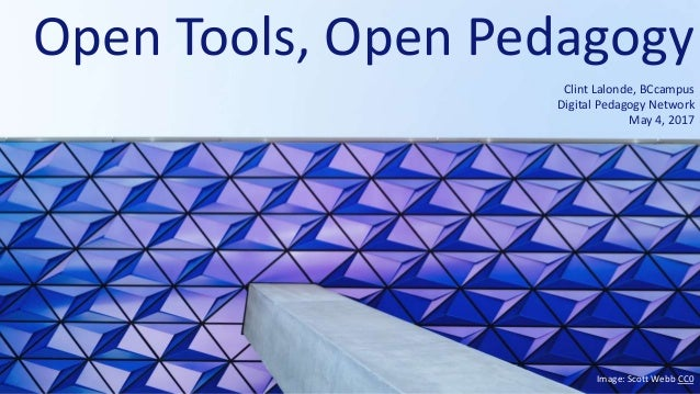Open Tools, Open Pedagogy Clint Lalonde, BCcampus Digital Pedagogy Network May 4, 2017 Image: Scott Webb CC0