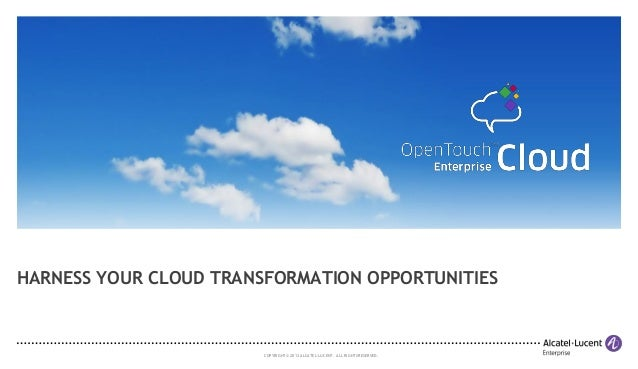 COPYRIGHT © 2013 ALCATEL-LUCENT. ALLRIGHTS RESERVED. HARNESS YOUR CLOUD TRANSFORMATION OPPORTUNITIES