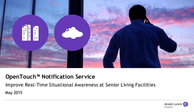 1 OpenTouch™ Notification Service Improve Real-Time Situational Awareness at Senior Living Facilities May 2015