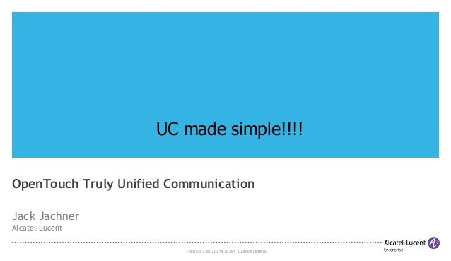 UC made simple!!!! OpenTouch Truly Unified Communication Jack Jachner Alcatel-Lucent COPYRIGHT © 2013 ALCATEL-LUCENT. ALL ...