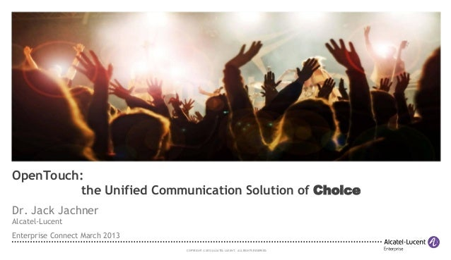 OpenTouch: the Unified Communication Solution of Choice Dr. Jack Jachner Alcatel-Lucent Enterprise Connect March 2013 COPY...