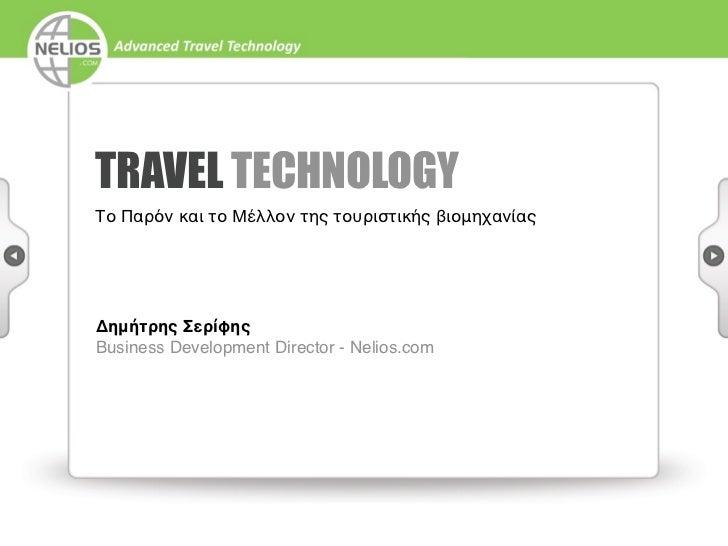 TRAVEL TECHNOLOGYΤο Παρόν και το Μέλλον της τουριστικής βιομηχανίαςΔημήτρης ΣερίφηςBusiness Development Director - Nelios....