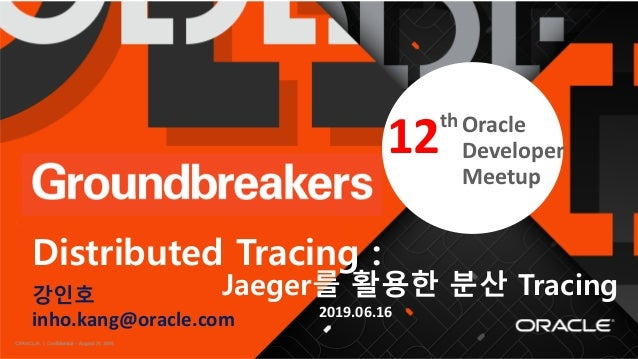 Confidential – Oracle Internal/Restricted/Highly Restricted 1 th 강인호 inho.kang@oracle.com Distributed Tracing : Jaeger를 활용...