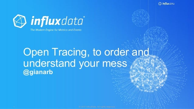 © 2017 InfluxData. All rights reserved.1 Open Tracing, to order and understand your mess @gianarb