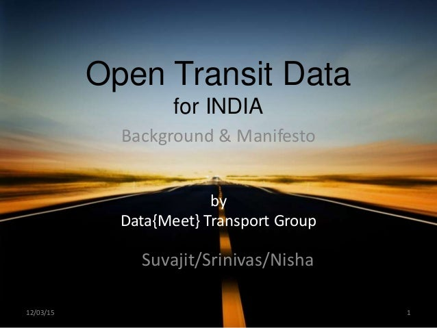 Open Transit Data for INDIA Background & Manifesto by Data{Meet} Transport Group Suvajit/Srinivas/Nisha 112/03/15