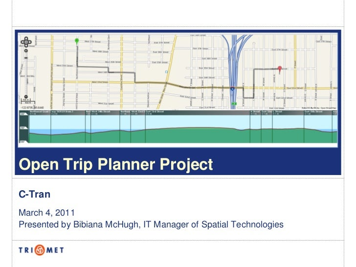 Open Trip Planner ProjectC-TranMarch 4, 2011Presented by Bibiana McHugh, IT Manager of Spatial Technologies