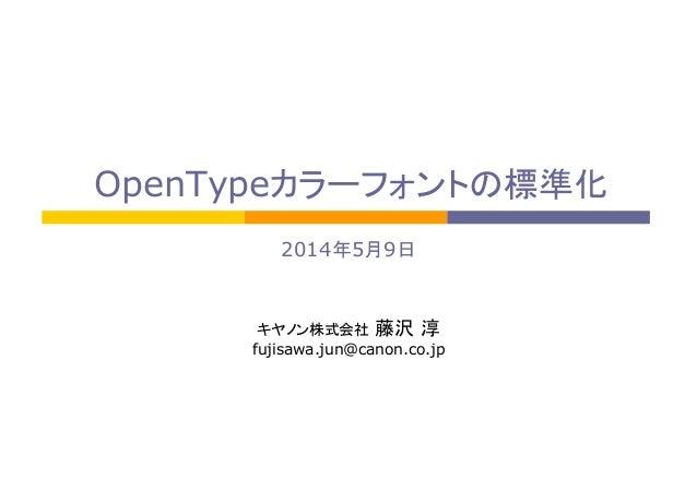 OpenTypeカラーフォントの標準化 2014年5月9日   キヤノン株式会社 藤沢 淳 fujisawa.jun@canon.co.jp