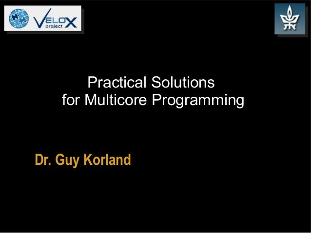 Practical Solutions for Multicore Programming  Dr. Guy Korland