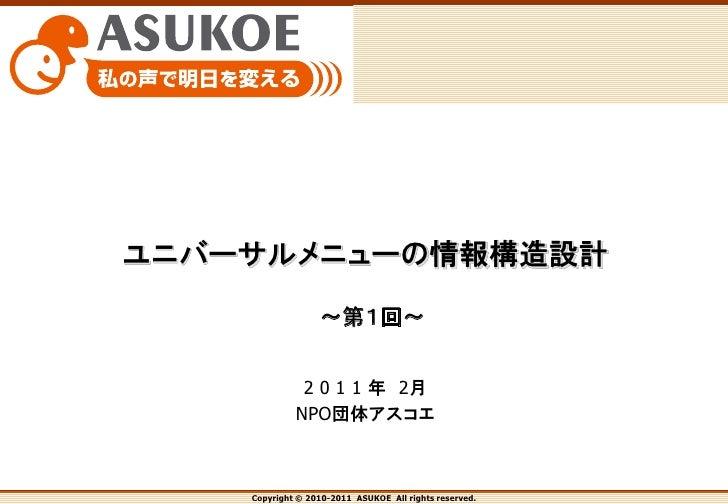 ユニバーサルメニューの情報構造設計                  ~第1回~              2 0 1 1 年 2月             NPO団体アスコエ    Copyright © 2010-2011 ASUKOE A...