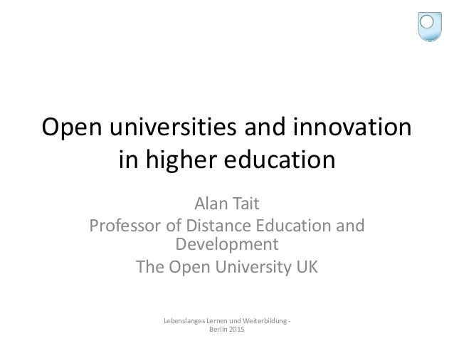 Open universities and innovation in higher education Alan Tait Professor of Distance Education and Development The Open Un...