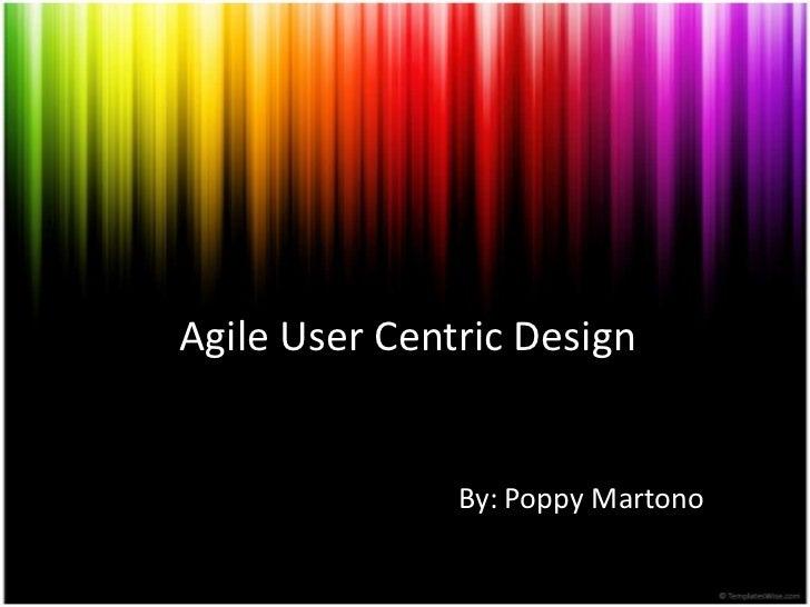 Agile User Centric Design               By: Poppy Martono