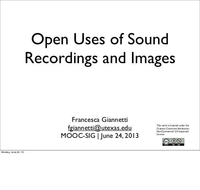Open Uses of SoundRecordings and ImagesFrancesca Giannettifgiannetti@utexas.eduMOOC-SIG | June 24, 2013This work is licens...