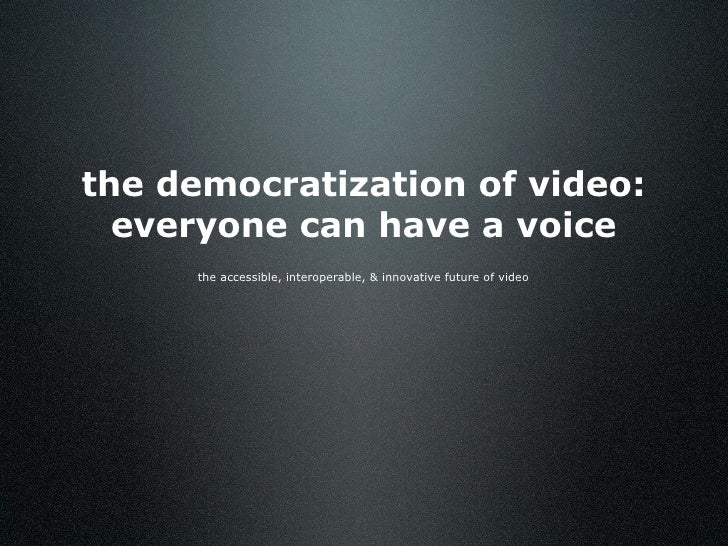 the democratization of video:   everyone can have a voice      the accessible, interoperable, & innovative future of video