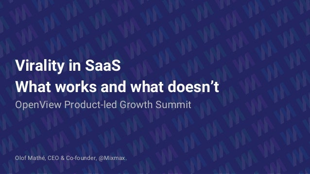 Virality in SaaS What works and what doesn't OpenView Product-led Growth Summit Olof Mathé, CEO & Co-founder, @Mixmax.