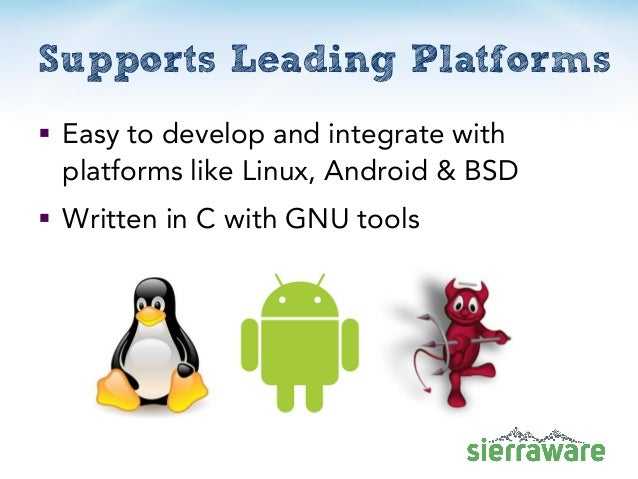  Easy to develop and integrate with platforms like Linux, Android & BSD  Written in C with GNU tools Supports Leading Pl...