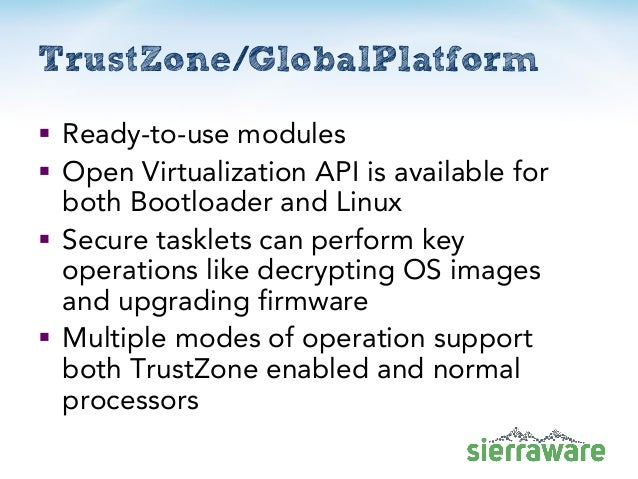 TrustZone/GlobalPlatform  Ready-to-use modules  Open Virtualization API is available for both Bootloader and Linux  Sec...