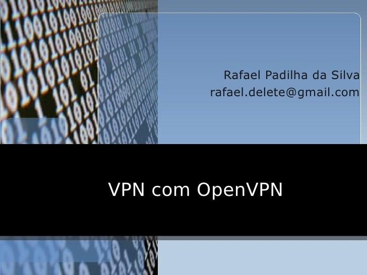 Rafael Padilha da Silva         rafael.delete@gmail.com     VPN com OpenVPN