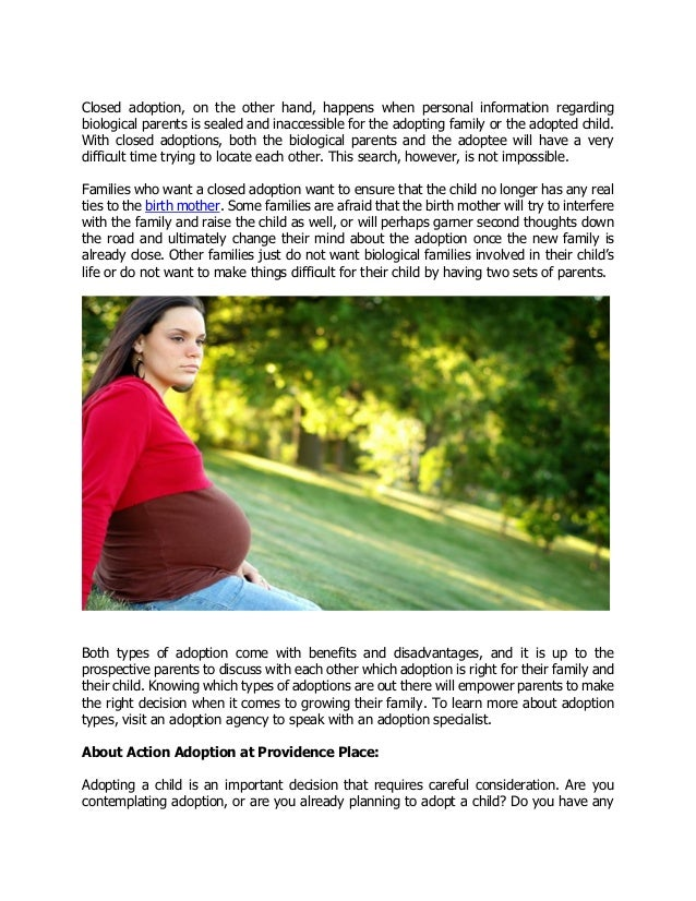 open adoption vs closed adoption The adoption is open because you pick the family, you know who they are, and you decide what kind of relationship you want to have with them after baby is placed with the family, you may want to keep up with the family through direct contact (phone calls, texts), and you might even visit with them down the road.