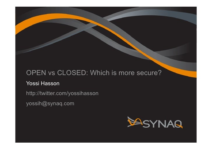 OPEN vs CLOSED: Which is more secure? Yossi Hasson http://twitter.com/yossihasson yossih@synaq.com