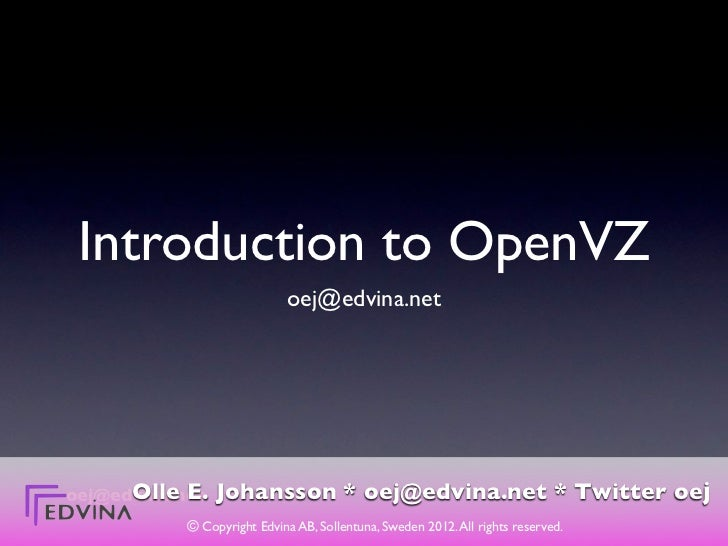 Introduction to OpenVZ                             oej@edvina.net      Olle E.oej@edvina.net   Johansson * oej@edvina.net ...