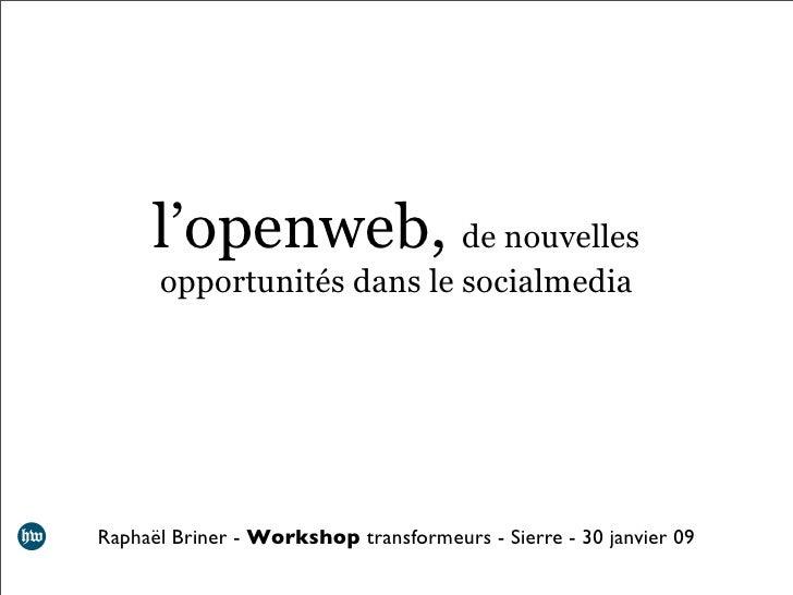 l'openweb, de nouvelles       opportunités dans le socialmedia     Raphaël Briner - Workshop transformeurs - Sierre - 30 j...